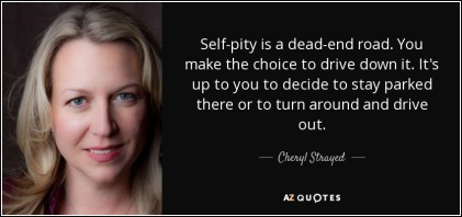 quote-self-pity-is-a-dead-end-road-you-make-the-choice-to-drive-down-it-it-s-up-to-you-to-cheryl-strayed-88-9-0978